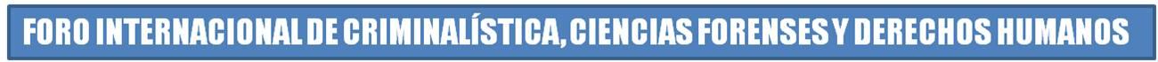 FORO INTERNACIONAL DE CRIMINALISTICA, CIENCIAS FORENSES Y DERECHOS HUMANOS